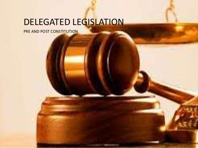 DELEGATED LEGISLATION PRE AND POST CONSTITUTION