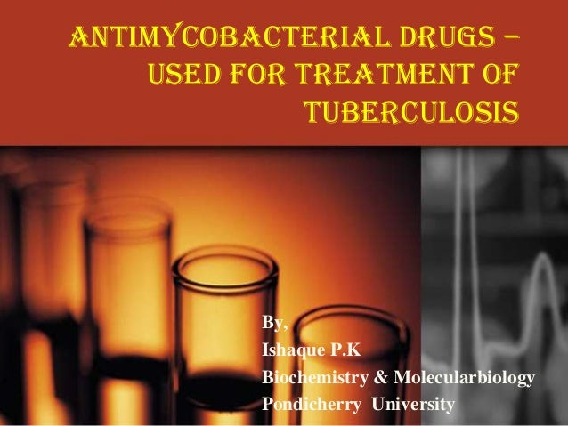 Antimycobacterial Drugs – Used for Treatment of Tuberculosis  By, Ishaque P.K Biochemistry & Molecularbiology Pondicherry ...