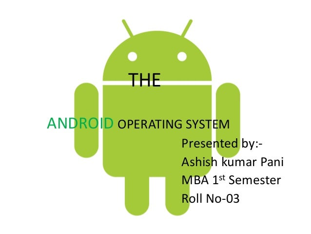 THE ANDROID OPERATING SYSTEM Presented by:Ashish kumar Pani MBA 1st Semester Roll No-03