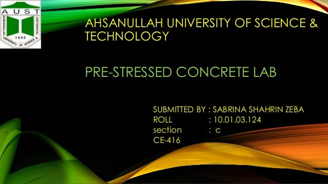 AHSANULLAH UNIVERSITY OF SCIENCE & TECHNOLOGY  PRE-STRESSED CONCRETE LAB SUBMITTED BY : SABRINA SHAHRIN ZEBA ROLL : 10.01....