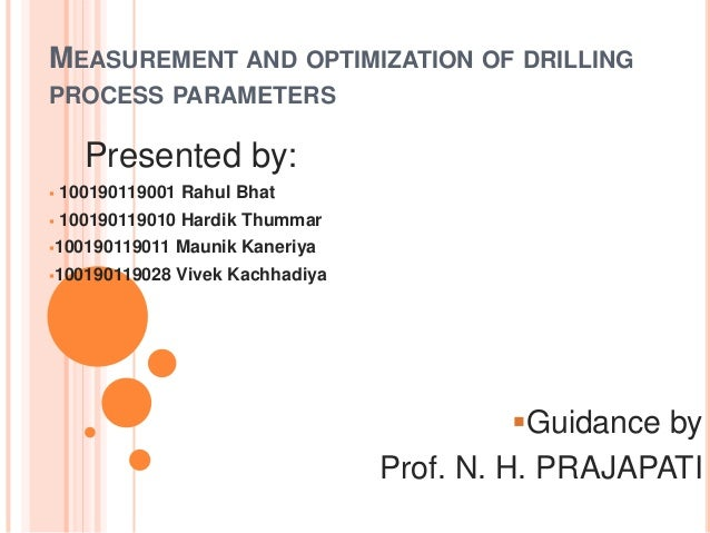 MEASUREMENT AND OPTIMIZATION OF DRILLING PROCESS PARAMETERS  Presented by:   100190119001 Rahul Bhat    100190119010 Har...