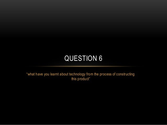 """QUESTION 6 """"what have you learnt about technology from the process of constructing this product"""""""