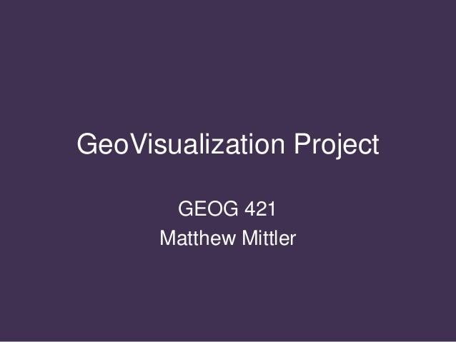 GeoVisualization Project GEOG 421 Matthew Mittler