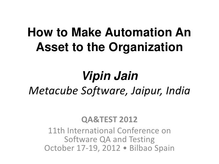 How to Make Automation An Asset to the Organization         Vipin JainMetacube Software, Jaipur, India             QA&TEST...