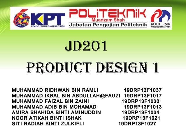 Jd201 Product design 1 MUHAMMAD RIDHWAN BIN RAMLI 19DRP13F1037 MUHAMMAD IKBAL BIN ABDULLAH@FAUZI 19DRP13F1017 MUHAMMAD FAI...