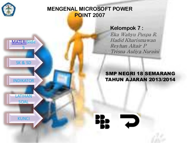 MENGENAL MICROSOFT POWER POINT 2007 Kelompok 7 : MATERISlide 5  Eka Wahyu Puspa R. Hadid Kharismawan Reyhan Altair P Trisn...