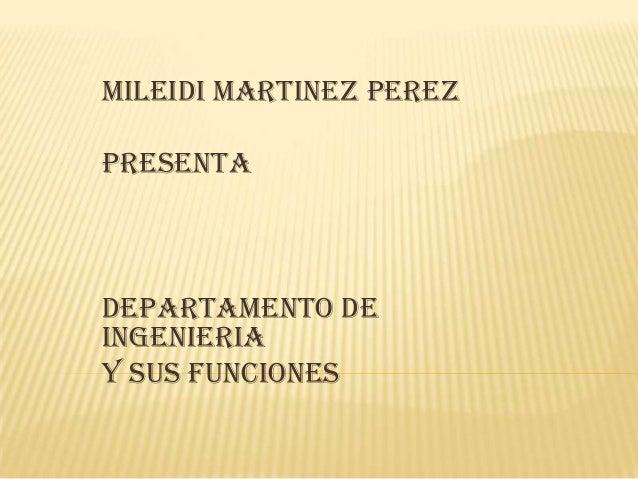 MILEIDI MARTINEZ PEREZ PRESENTA DEPARTAMENTO DE INGENIERIA Y SUS FUNCIONES