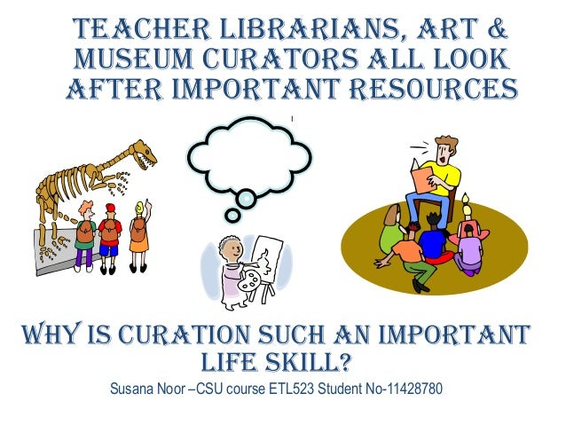 Why is curation such an important life skill? Susana Noor –CSU course ETL523 Student No-11428780 Teacher librarians, art &...