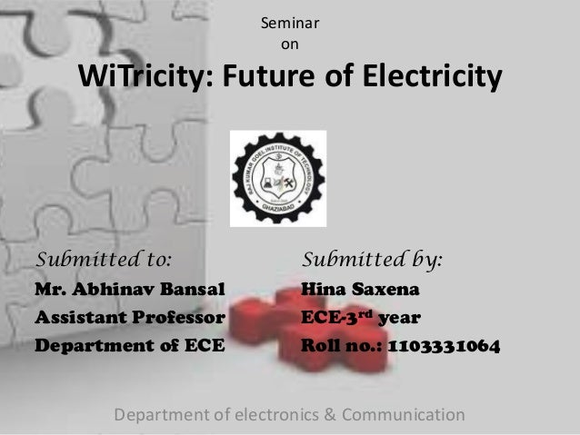 Seminar on WiTricity: Future of Electricity Submitted to: Mr. Abhinav Bansal Assistant Professor Department of ECE Submitt...