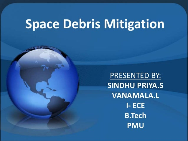 Space Debris Mitigation PRESENTED BY: SINDHU PRIYA.S VANAMALA.L I- ECE B.Tech PMU