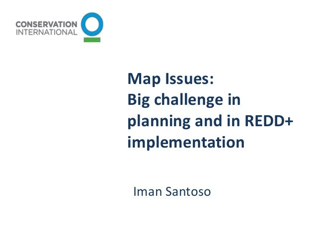 Map Issues: Big challenge in planning and in REDD+ implementation Iman Santoso