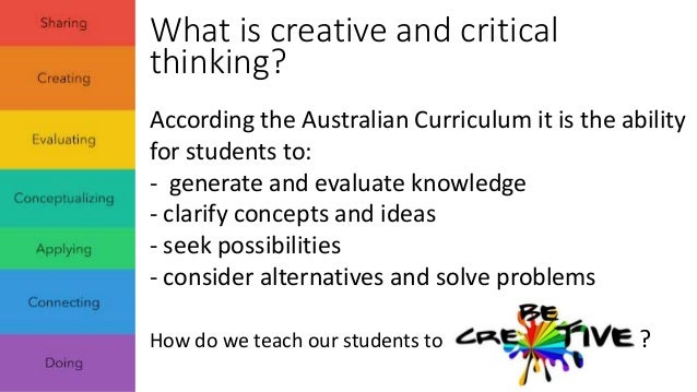 importance of critical and creative thinking skills Thinking skills - creative thinking, analytical thinking, critical thinking, convergent, divergent, analyzing, synthesizing, and/or evaluating, reflecting.