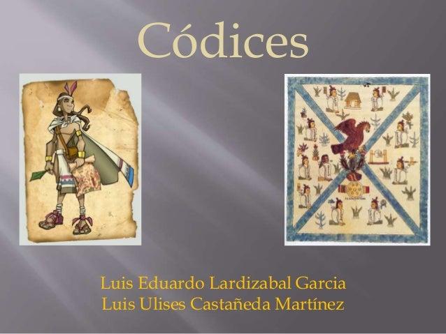 Códices  Luis Eduardo Lardizabal Garcia  Luis Ulises Castañeda Martínez