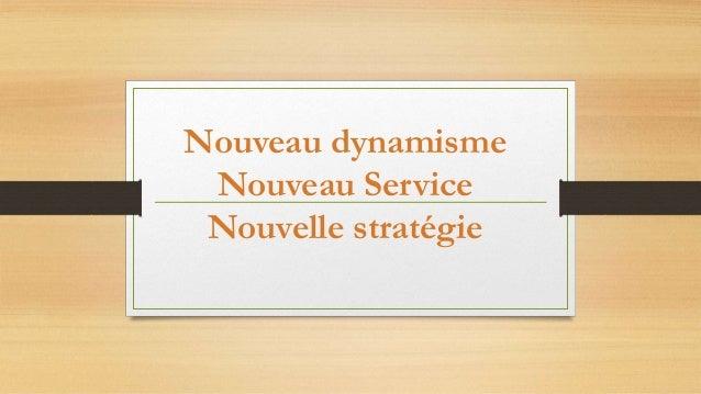 Nouveau dynamisme  Nouveau Service  Nouvelle stratégie