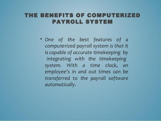 benefit of computerized payroll system The advantages and disadvantages of computerized accounting system: advantages faster and efficient in processing of information automatic generation of accounting documents like invoices, cheques and statement of account with the larger reductions in the cost of hardware and software and availability [.
