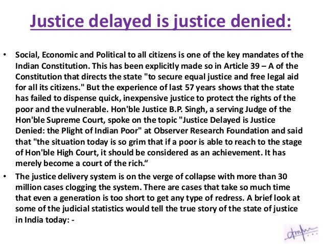 short essay on justice delayed is justice denied 1140 words essay on law and justice in  it is often said that justice delayed is justice denied  the number of judges is woefully short of the requirement as a .