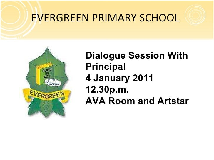 EVERGREEN PRIMARY SCHOOL Dialogue Session With Principal 4 January 2011 12.30p.m. AVA Room and Artstar