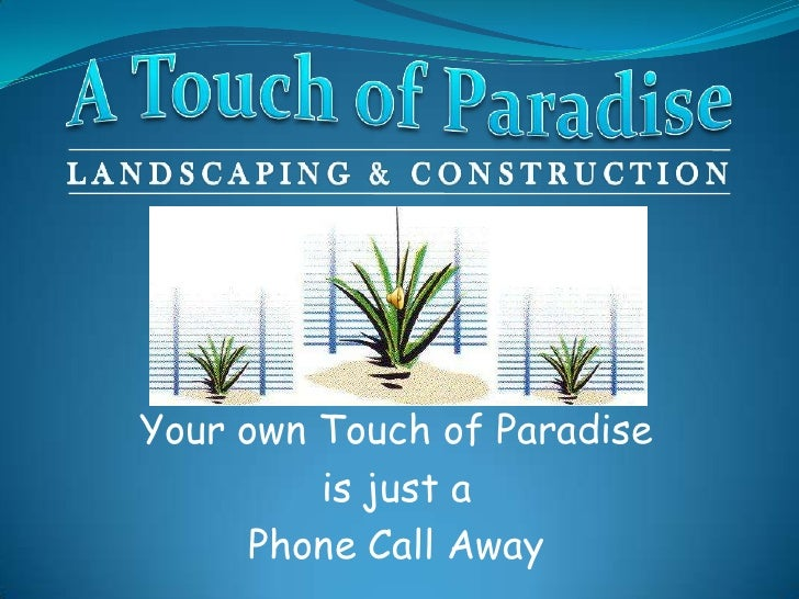 A Touch of Paradise<br />Landscaping & Construction<br />Your own Touch of Paradise <br />is just a <br />Phone Call Away<...
