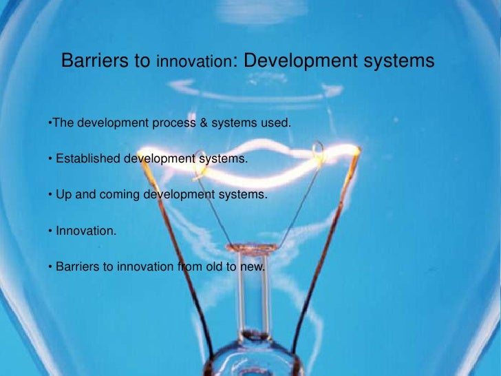 Barriers to innovation: Development systems   •The development process & systems used.  • Established development systems....