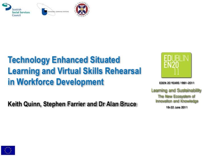 Technology Enhanced SituatedLearning and Virtual Skills Rehearsalin Workforce DevelopmentKeith Quinn, Stephen Farrier and ...