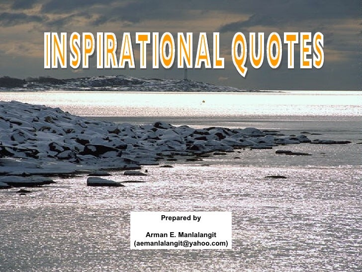 INSPIRATIONAL QUOTES Prepared by Arman E. Manlalangit (aemanlalangit@yahoo.com)