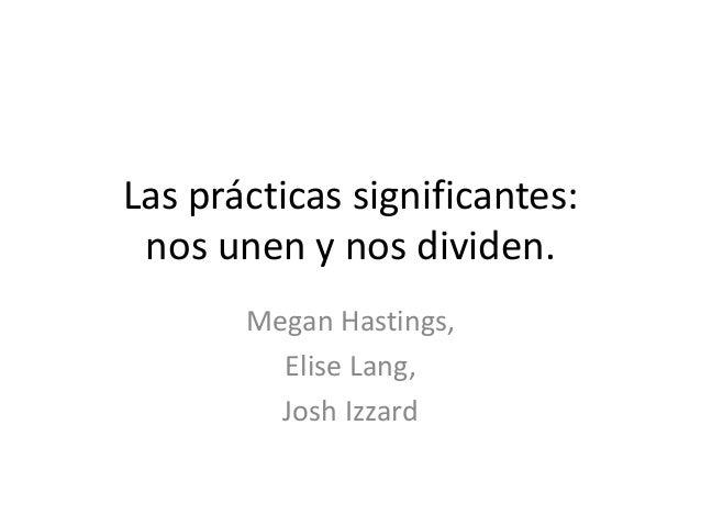 Las prácticas significantes: nos unen y nos dividen.       Megan Hastings,         Elise Lang,         Josh Izzard