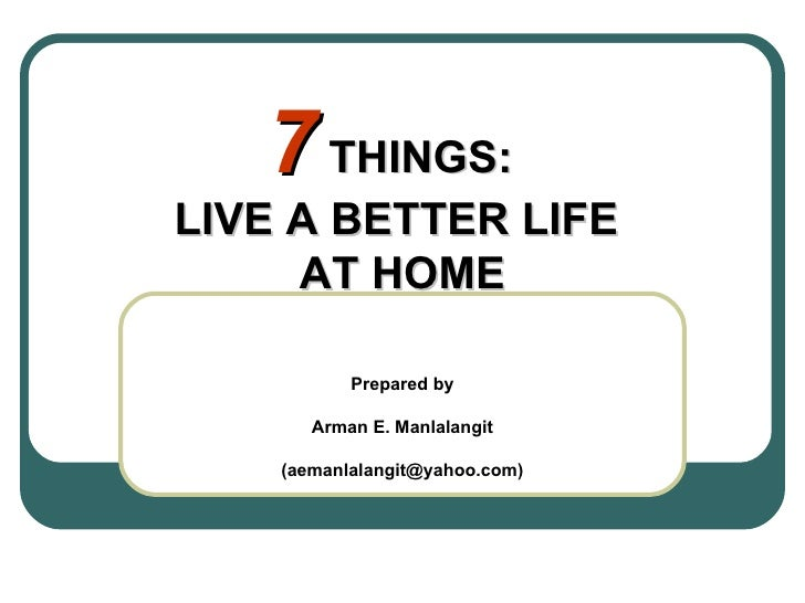 7  THINGS:  LIVE A BETTER LIFE  AT HOME Prepared by Arman E. Manlalangit (aemanlalangit@yahoo.com)