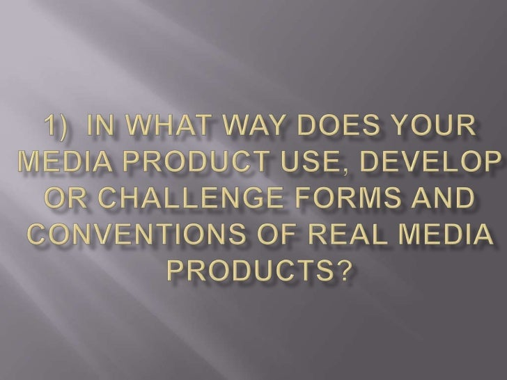 1)  In what way does your media product use, develop or challenge forms and conventions of real media products?<br />