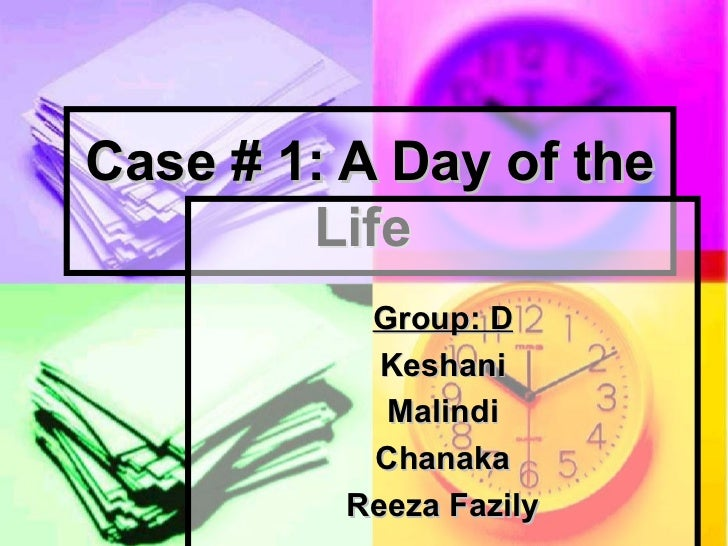 Case # 1: A Day of the Life   Group: D Keshani Malindi Chanaka Reeza Fazily