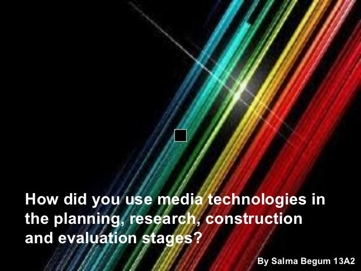 How did you use media technologies in the planning, research, construction and evaluation stages?   By Salma Begum 13A2