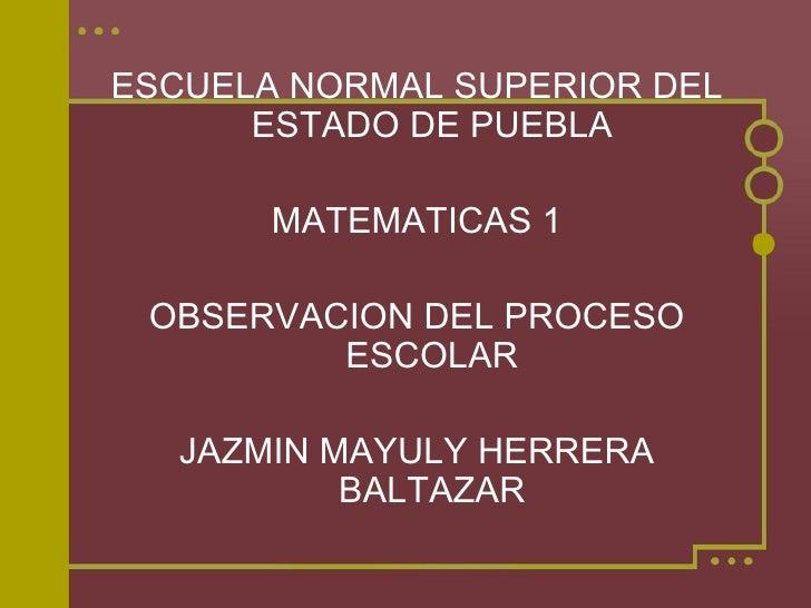 <ul><li>ESCUELA NORMAL SUPERIOR DEL ESTADO DE PUEBLA </li></ul><ul><li>MATEMATICAS 1 </li></ul><ul><li>OBSERVACION DEL PRO...