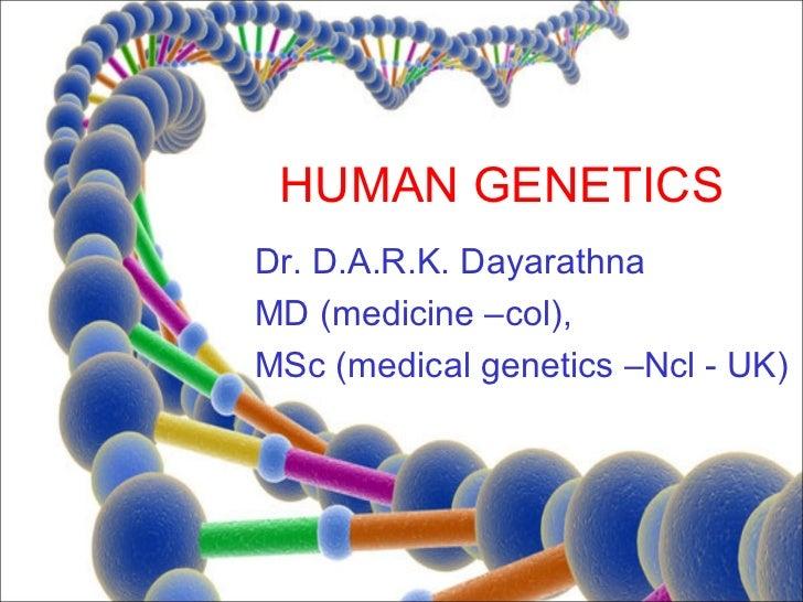 HUMAN GENETICSDr. D.A.R.K. DayarathnaMD (medicine –col),MSc (medical genetics –Ncl - UK)
