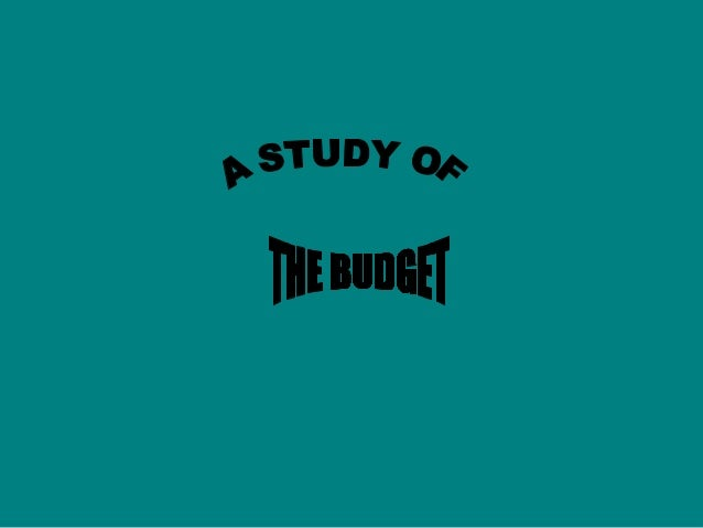MEANING OF BUDGET• BUDGET (FROM FRENCH WORD  BOUGETTE, PURSE) GENERALLY REFERS  TO A LIST OF ALL PLANNED EXPENSES  AND REV...