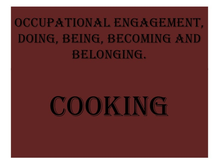 Occupational Engagement,Doing, Being, Becoming and        Belonging.    COOKING