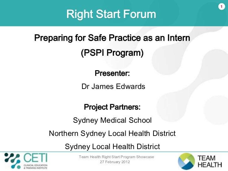 1        Right Start ForumPreparing for Safe Practice as an Intern            (PSPI Program)                   Presenter: ...