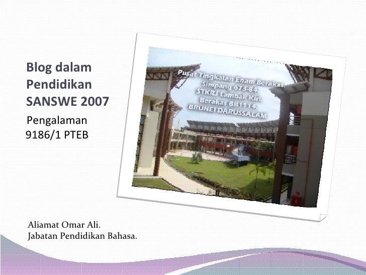 Blog dalam Pendidikan SANSWE 2007 <ul><li>Pengalaman 9186/1 PTEB </li></ul>Aliamat Omar Ali. Jabatan Pendidikan Bahasa.