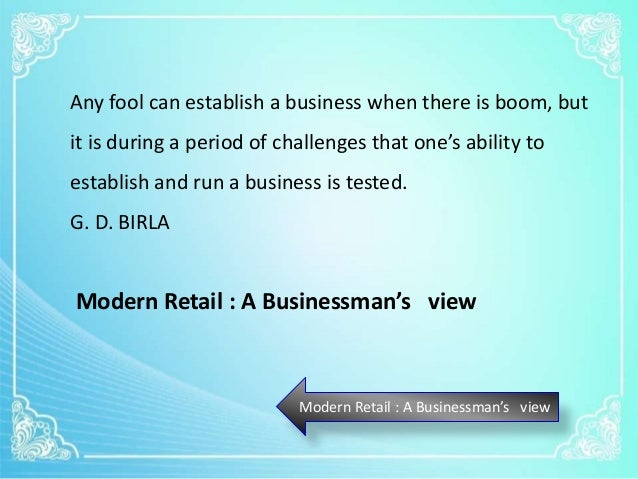 Modern Retail : A Businessman's view Any fool can establish a business when there is boom, but it is during a period of ch...