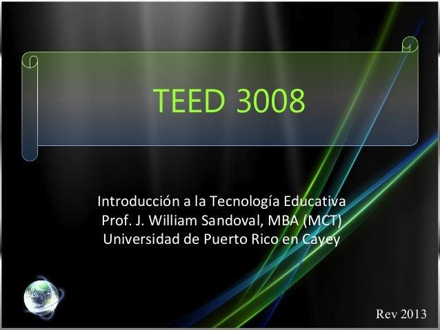 TEED 3008Introducción a la Tecnología Educativa Prof. J. William Sandoval, MBA (MCT) Universidad de Puerto Rico en Cayey  ...