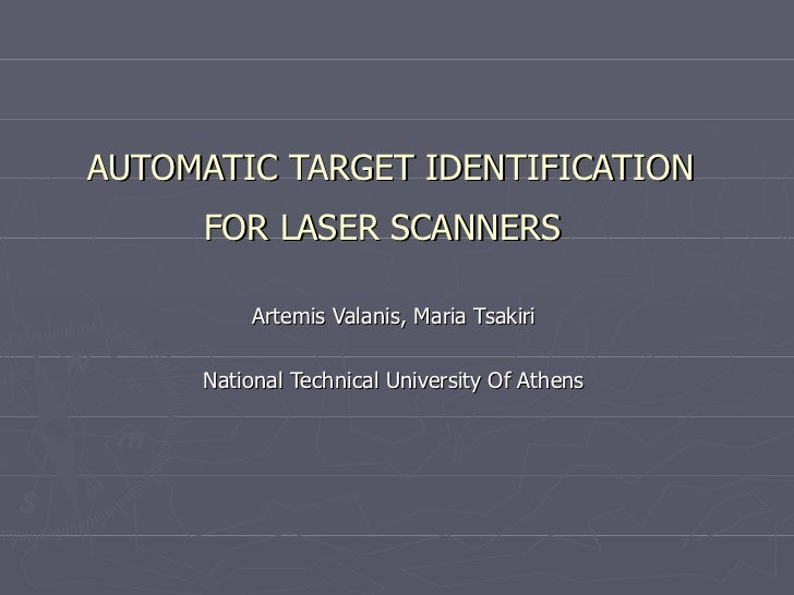 AUTOMATIC TARGET IDENTIFICATION FOR LASER SCANNERS   Artemis Valanis, Maria Tsakiri National Technical University Of Athens