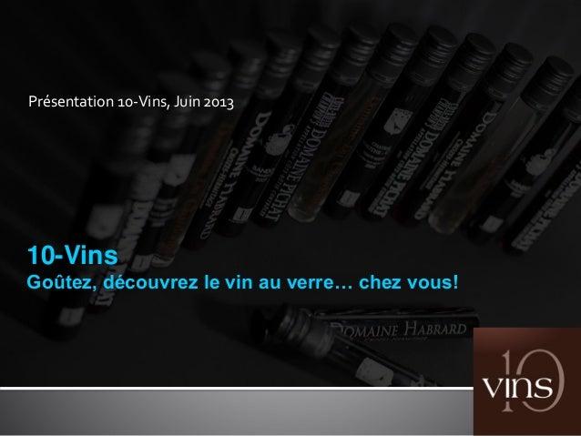 Présentation 10-Vins, Juin 2013 10-Vins Goûtez, découvrez le vin au verre… chez vous!