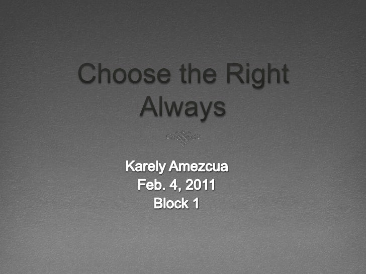 Choose the Right Always<br />Karely Amezcua<br />Feb. 4, 2011<br />Block 1<br />