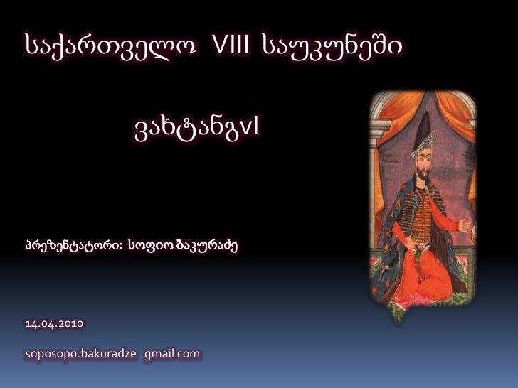 საქართველო   VIII  საუკუნეში<br />ვახტანგvI<br />პრეზენტატორი:  სოფიო ბაკურაძე<br />14.04.2010<br />soposopo.bakuradzegmai...