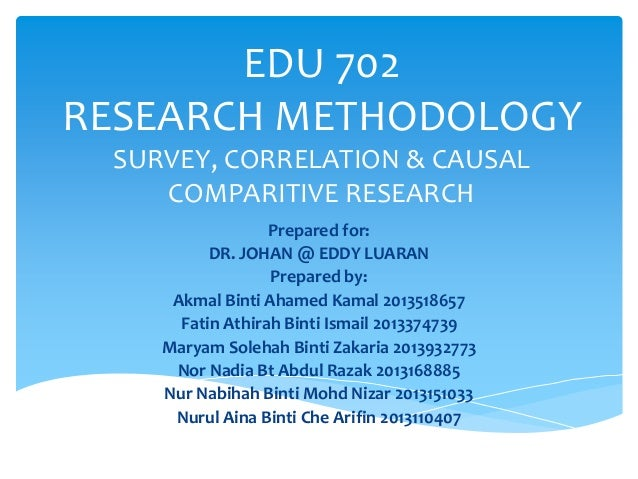 EDU 702 RESEARCH METHODOLOGY SURVEY, CORRELATION & CAUSAL COMPARITIVE RESEARCH Prepared for: DR. JOHAN @ EDDY LUARAN Prepa...