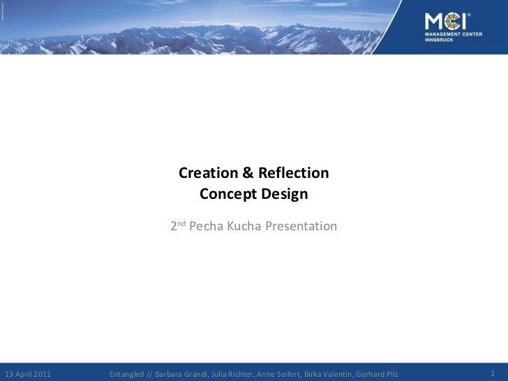 Creation & Reflection Concept Design 2 nd  Pecha Kucha Presentation 13 April 2011 Entangled // Barbara Grandl, Julia Richt...