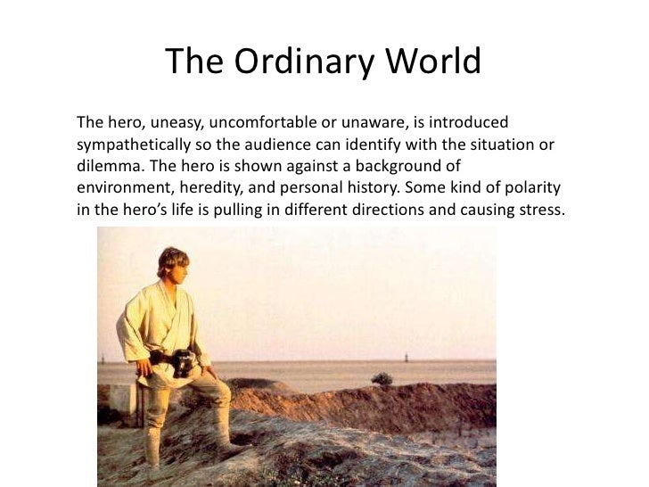 The Ordinary World<br />The hero, uneasy, uncomfortable or unaware, is introduced sympathetically so the audience can iden...