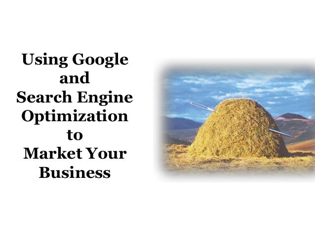Using Google     andSearch EngineOptimization      to Market Your  Business