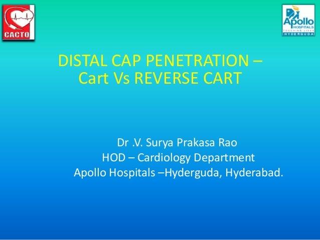 DISTAL CAP PENETRATION –   Cart Vs REVERSE CART         Dr .V. Surya Prakasa Rao      HOD – Cardiology Department Apollo H...