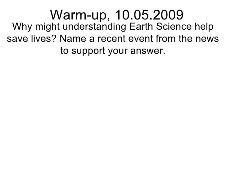 Warm-up, 10.05.2009 Why might understanding Earth Science help save lives? Name a recent event from the news to support yo...