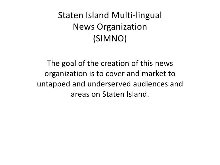 Staten Island Multi-lingualNews Organization(SIMNO)<br />The goal of the creation of this news organization is to cover an...