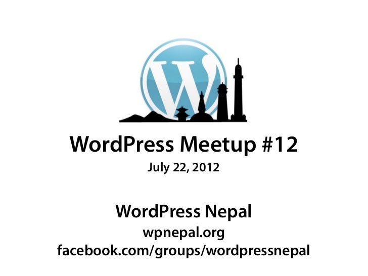 WordPress Meetup #12            July 22, 2012       WordPress Nepal           wpnepal.orgfacebook.com/groups/wordpressnepal